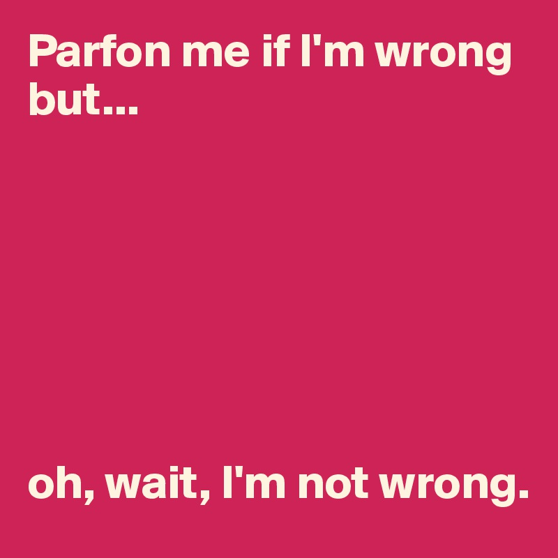 Parfon me if I'm wrong but...        oh, wait, I'm not wrong.
