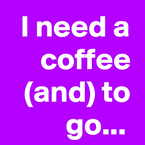 I need a coffee (and) to go...