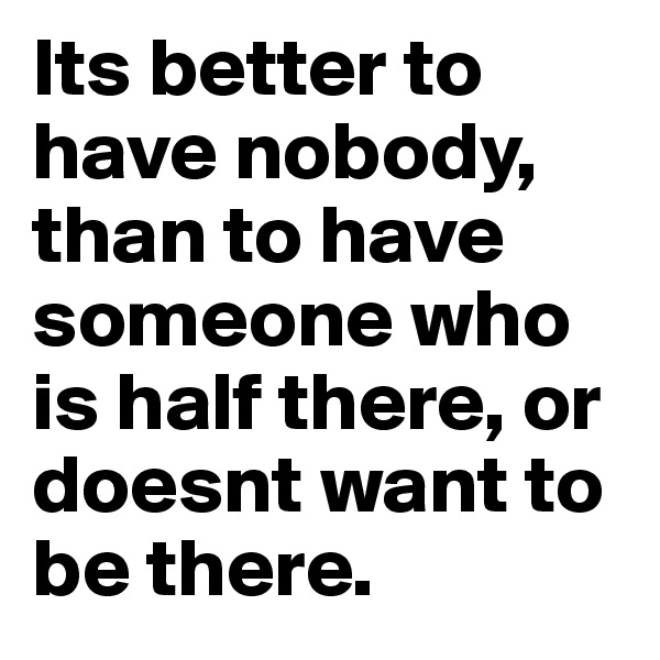 Its better to have nobody, than to have someone who is half there, or doesnt want to be there.