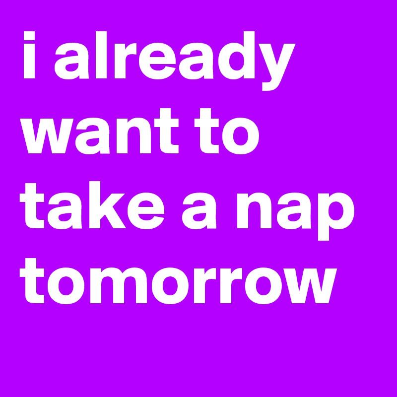 i already want to take a nap tomorrow