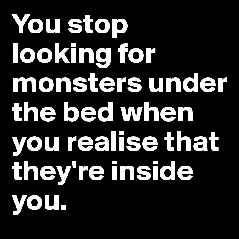 You stop looking for monsters under the bed when you realise that they're inside you.