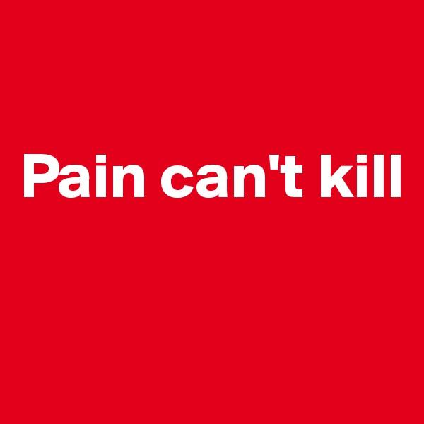 Pain can't kill
