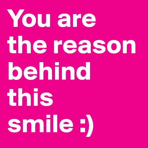 You are  the reason behind this smile :)
