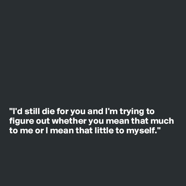 """""""I'd still die for you and I'm trying to figure out whether you mean that much to me or I mean that little to myself."""""""