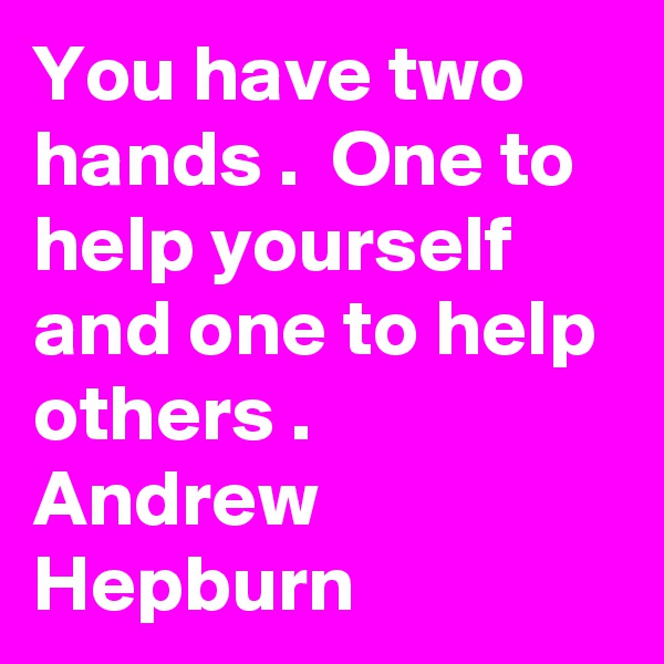 You have two hands .  One to help yourself  and one to help others .  Andrew  Hepburn