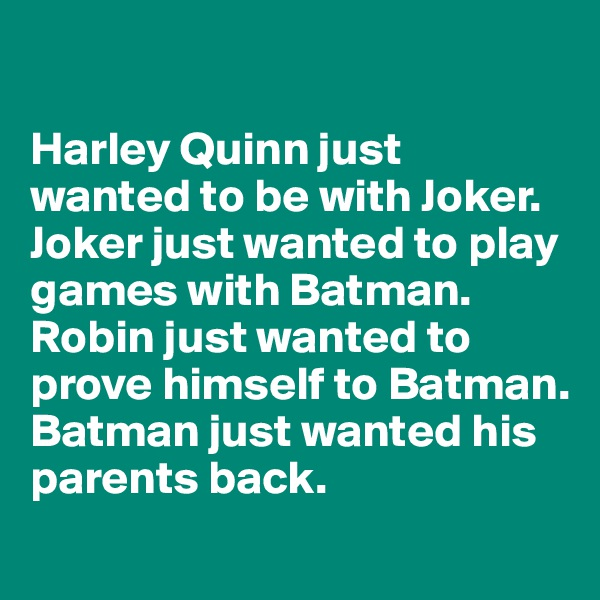 Harley Quinn just wanted to be with Joker. Joker just wanted to play games with Batman. Robin just wanted to prove himself to Batman. Batman just wanted his parents back.