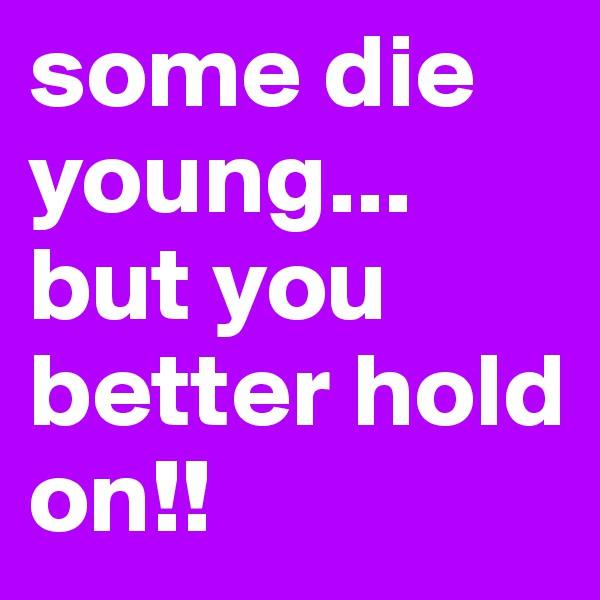 some die young... but you better hold on!!