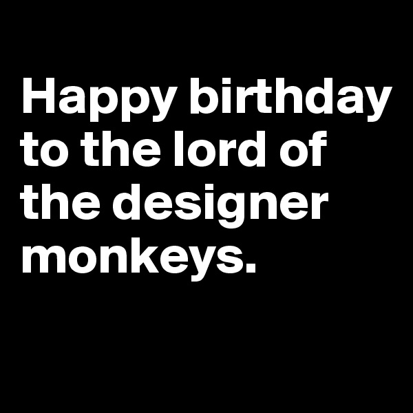 Happy birthday to the lord of the designer monkeys.