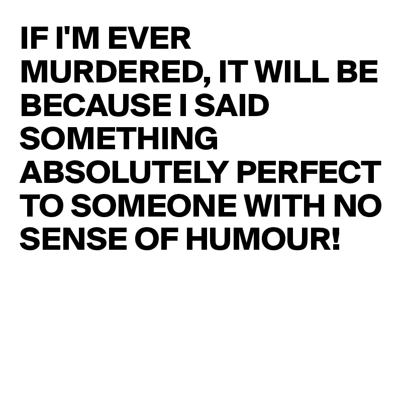 IF I'M EVER MURDERED, IT WILL BE BECAUSE I SAID SOMETHING ABSOLUTELY PERFECT TO SOMEONE WITH NO SENSE OF HUMOUR!