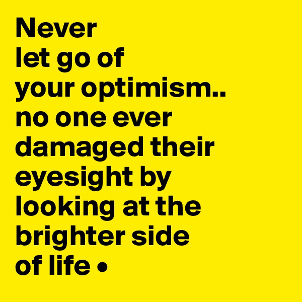 Never let go of your optimism.. no one ever damaged their eyesight by looking at the brighter side of life •