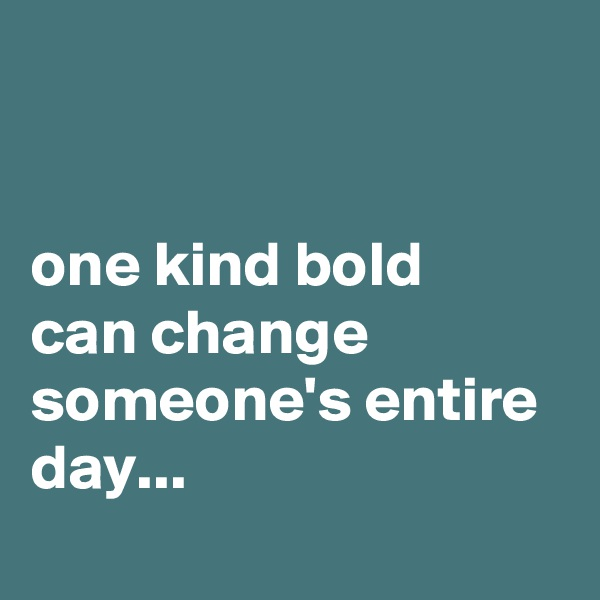 one kind bold  can change someone's entire day...