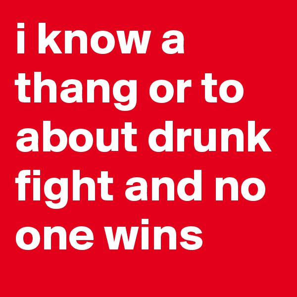 i know a thang or to about drunk fight and no one wins