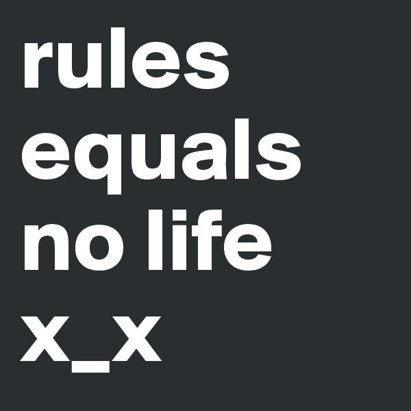 rules equals no life x_x