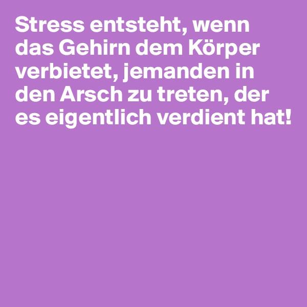 Stress entsteht, wenn das Gehirn dem Körper verbietet, jemanden in den Arsch zu treten, der es eigentlich verdient hat!