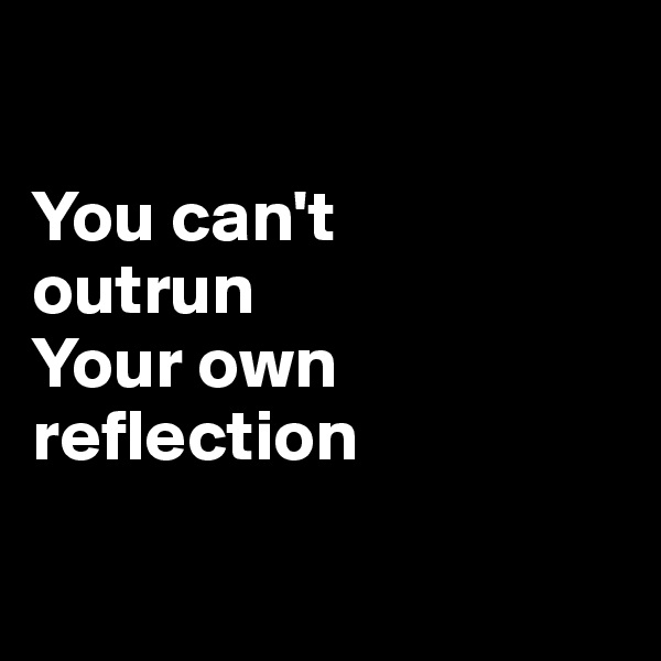 You can't outrun Your own reflection