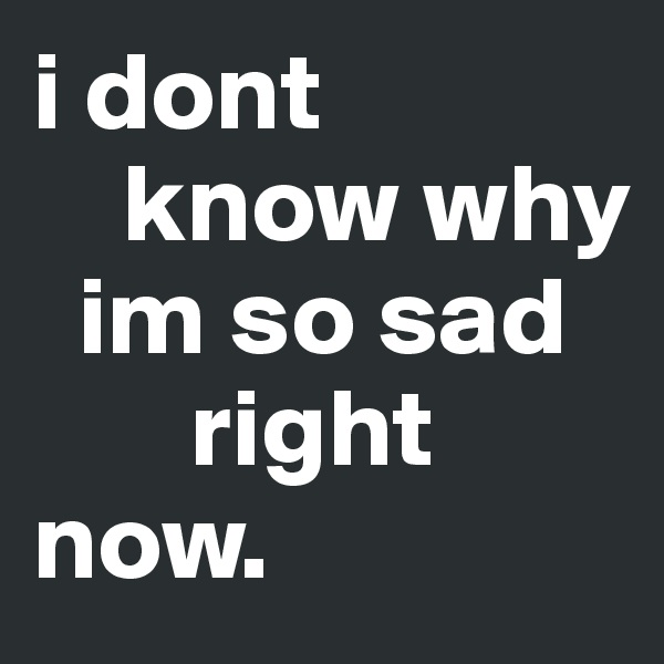 i dont     know why   im so sad        right now.