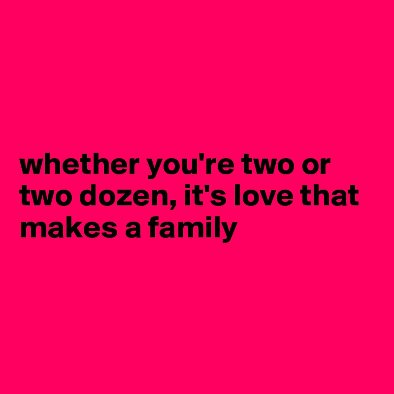 whether you're two or two dozen, it's love that makes a family