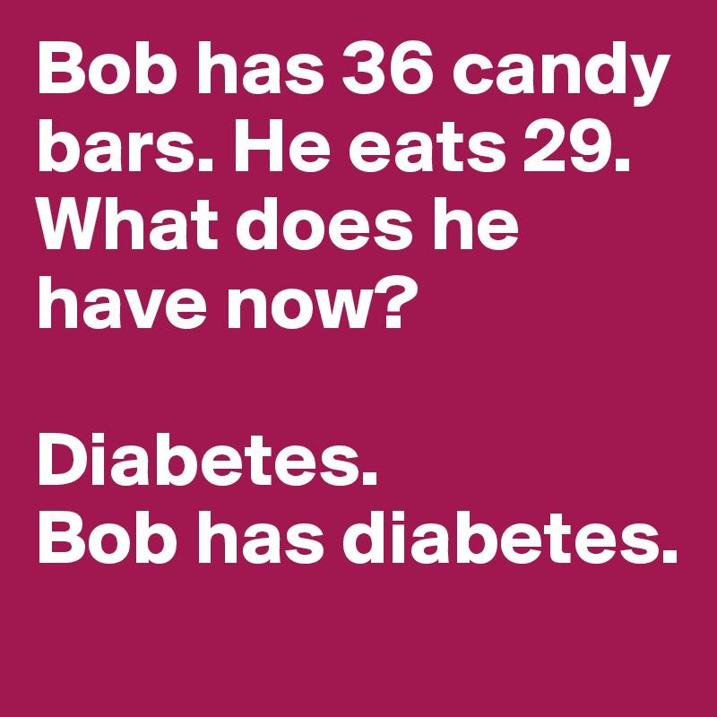 Bob has 36 candy bars. He eats 29. What does he have now?  Diabetes.  Bob has diabetes.
