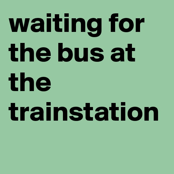 waiting for the bus at the trainstation