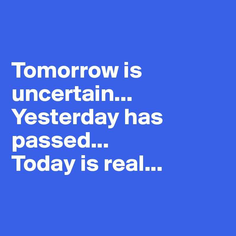 Tomorrow is uncertain...  Yesterday has passed... Today is real...