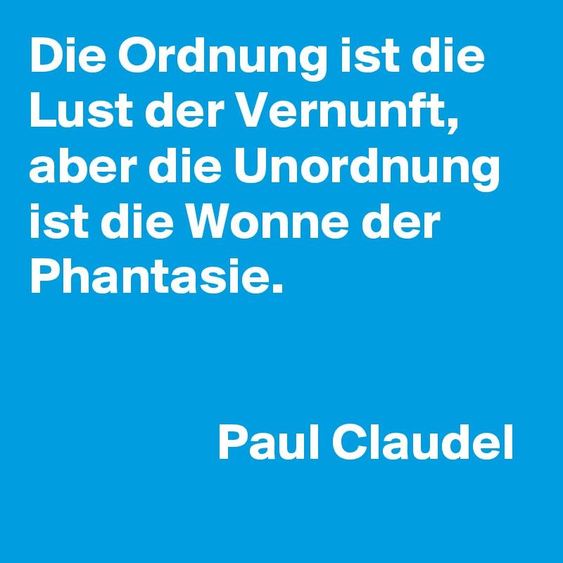 Die Ordnung ist die Lust der Vernunft, aber die Unordnung ist die Wonne der Phantasie.                     Paul Claudel