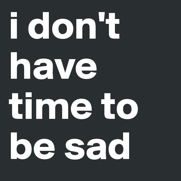 i don't have time to be sad