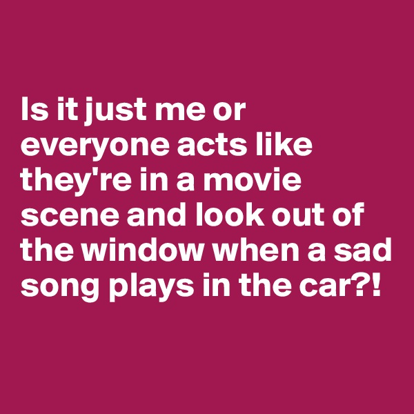 Is it just me or everyone acts like they're in a movie scene and look out of the window when a sad song plays in the car?!