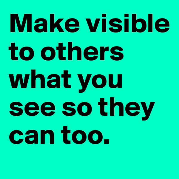 Make visible to others what you see so they can too.