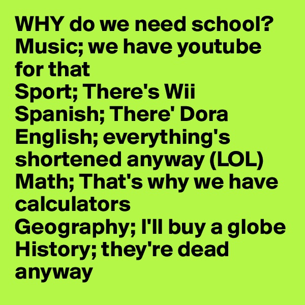 WHY do we need school? Music; we have youtube for that Sport; There's Wii Spanish; There' Dora English; everything's shortened anyway (LOL) Math; That's why we have calculators Geography; I'll buy a globe History; they're dead anyway