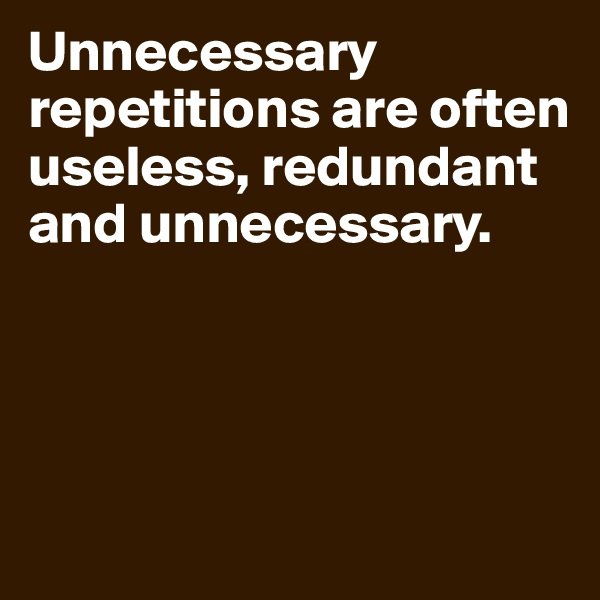Unnecessary repetitions are often useless, redundant and unnecessary.