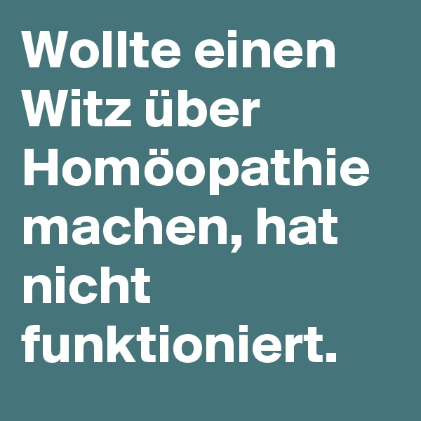 Wollte einen Witz über Homöopathie machen, hat nicht funktioniert.