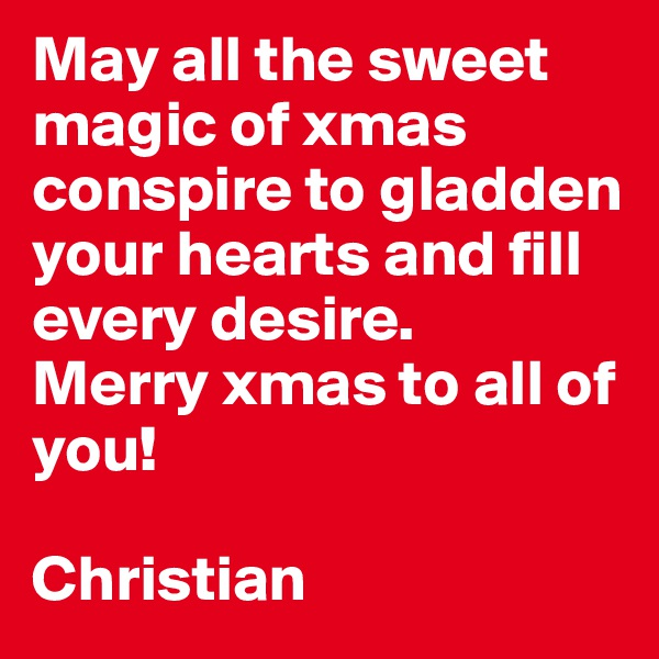 May all the sweet magic of xmas conspire to gladden your hearts and fill every desire. Merry xmas to all of you!  Christian