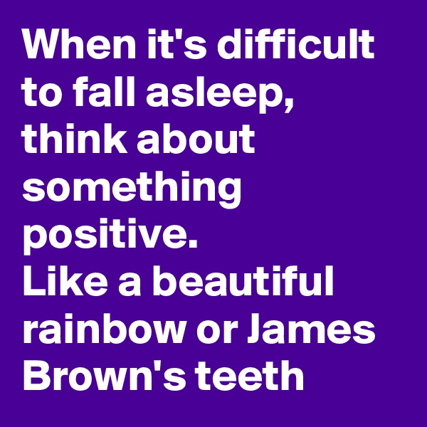 When it's difficult to fall asleep, think about something positive. Like a beautiful rainbow or James Brown's teeth