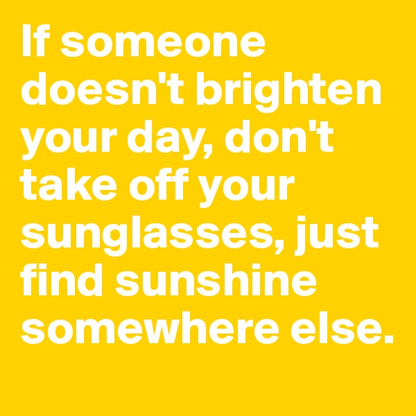 If someone doesn't brighten your day, don't take off your sunglasses, just find sunshine somewhere else.
