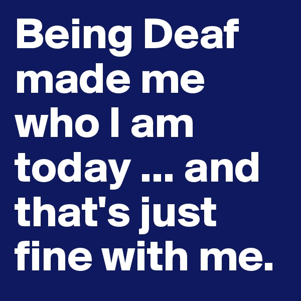 Being Deaf made me who I am today ... and that's just fine with me.