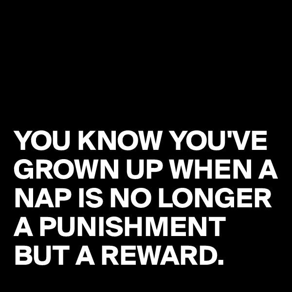 YOU KNOW YOU'VE GROWN UP WHEN A NAP IS NO LONGER A PUNISHMENT BUT A REWARD.