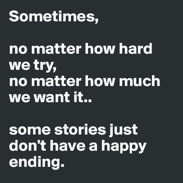 Sometimes,  no matter how hard we try,  no matter how much we want it..   some stories just don't have a happy ending.