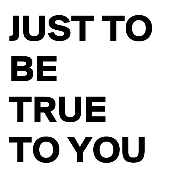 JUST TO BE TRUE TO YOU