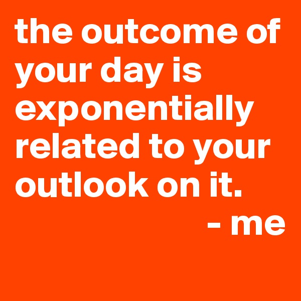 the outcome of your day is exponentially related to your outlook on it.                                     - me