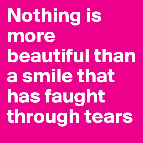 Nothing is more beautiful than a smile that has faught through tears