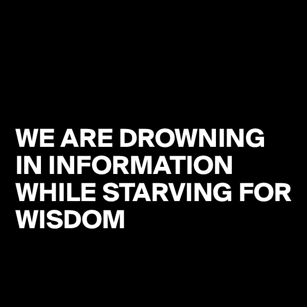 WE ARE DROWNING IN INFORMATION WHILE STARVING FOR WISDOM