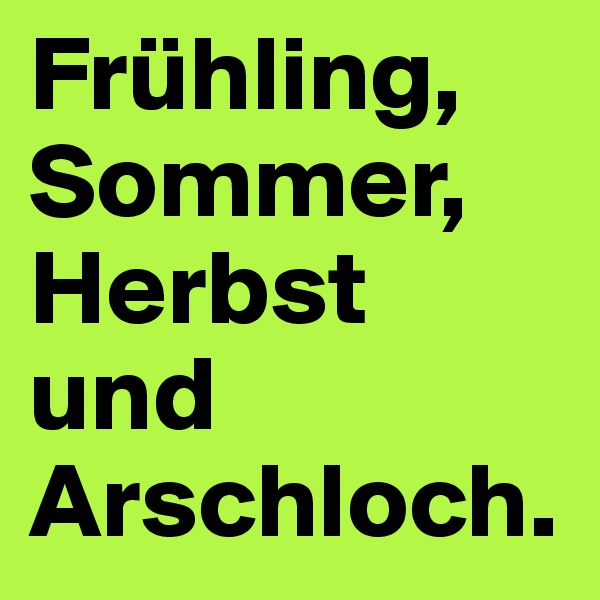 Frühling, Sommer, Herbst und Arschloch.