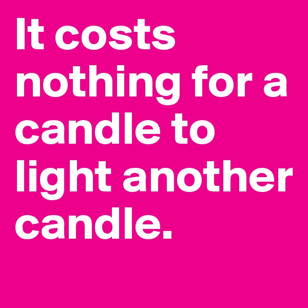 It costs nothing for a candle to light another candle.