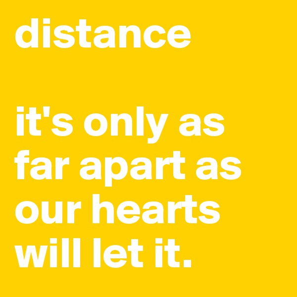distance  it's only as far apart as our hearts will let it.