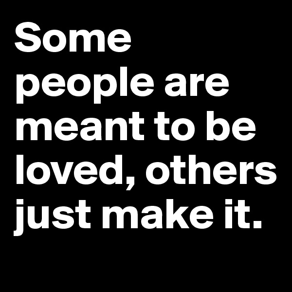 Some people are meant to be loved, others just make it.