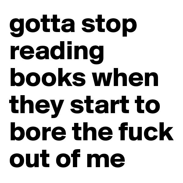 gotta stop reading books when they start to bore the fuck out of me