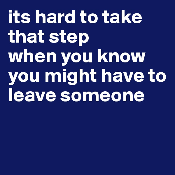 its hard to take that step  when you know you might have to leave someone