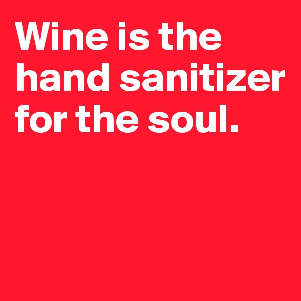 Wine is the hand sanitizer for the soul.