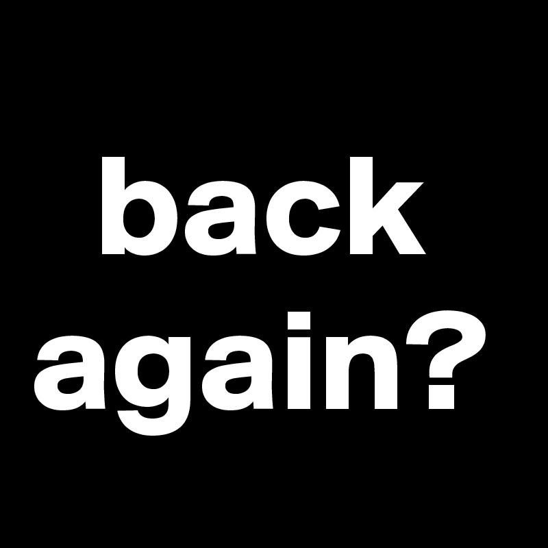 back again?
