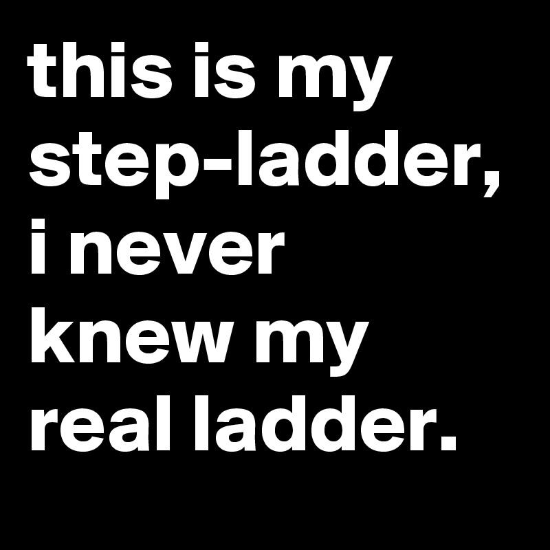 this is my step-ladder, i never knew my real ladder.